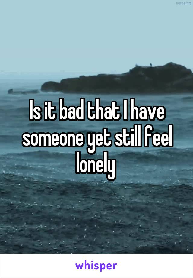 Is it bad that I have someone yet still feel lonely