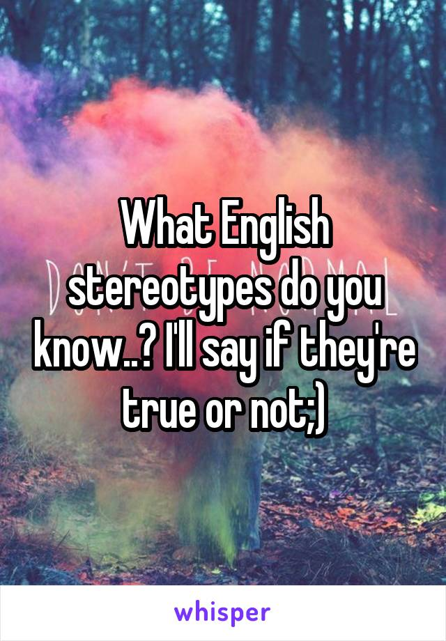 What English stereotypes do you know..? I'll say if they're true or not;)