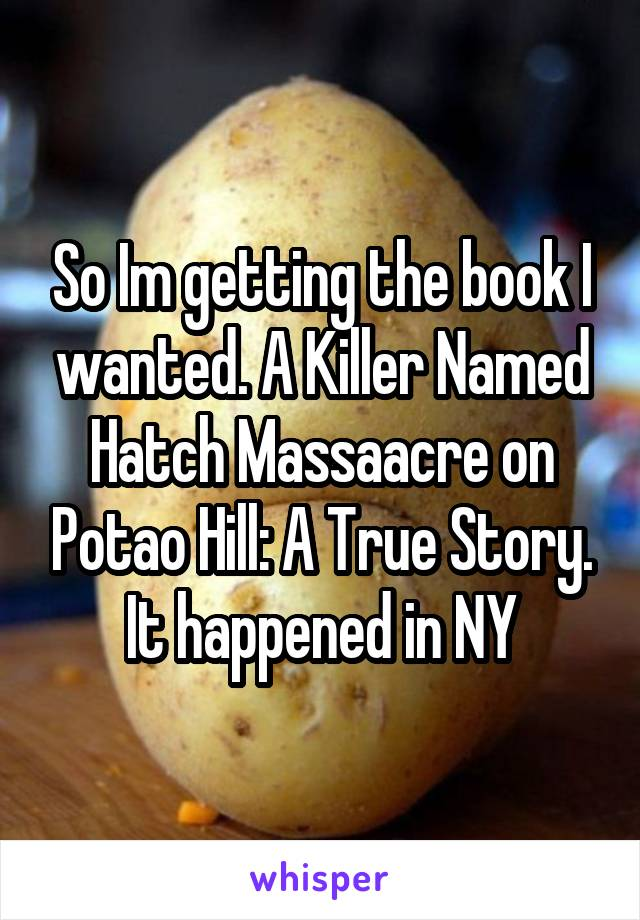 So Im getting the book I wanted. A Killer Named Hatch Massaacre on Potao Hill: A True Story. It happened in NY