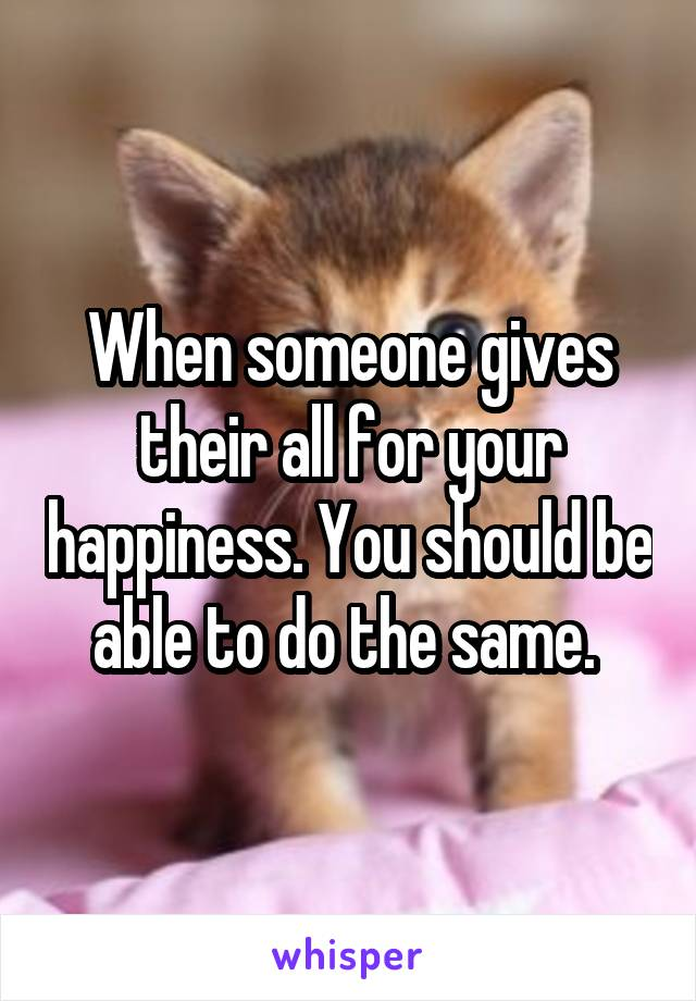 When someone gives their all for your happiness. You should be able to do the same.