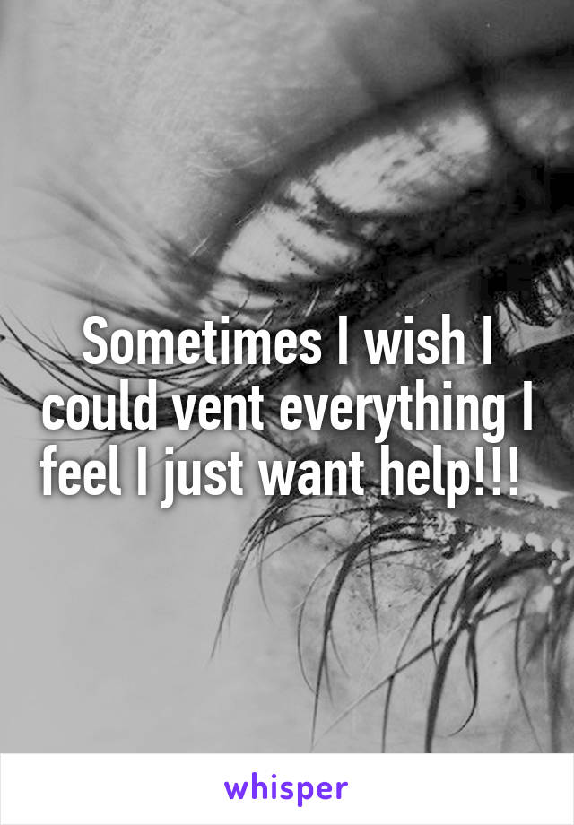 Sometimes I wish I could vent everything I feel I just want help!!!