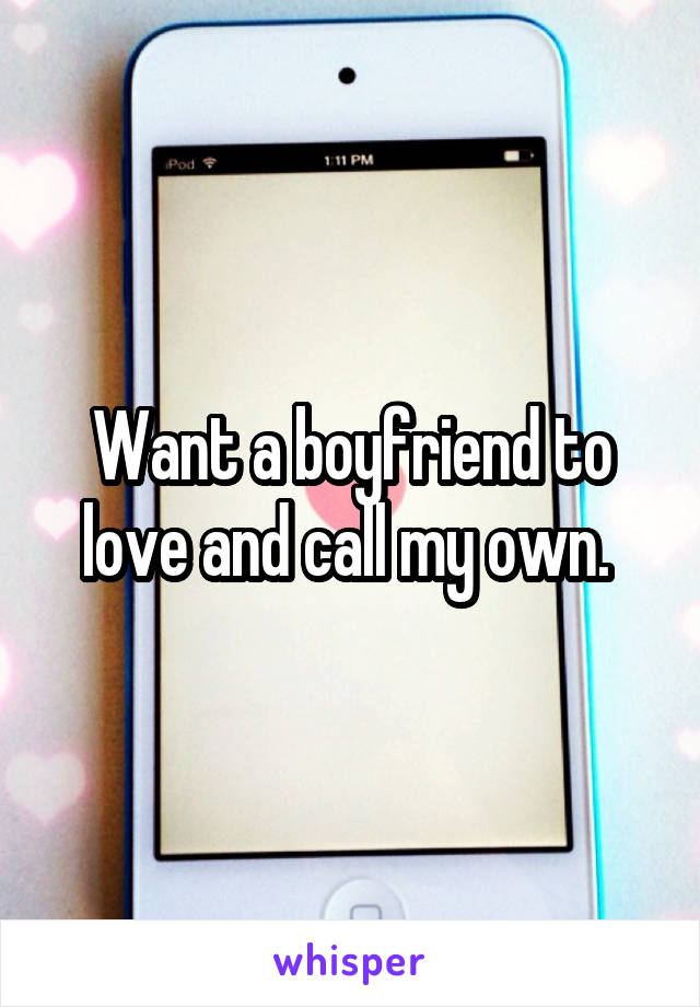 Want a boyfriend to love and call my own.