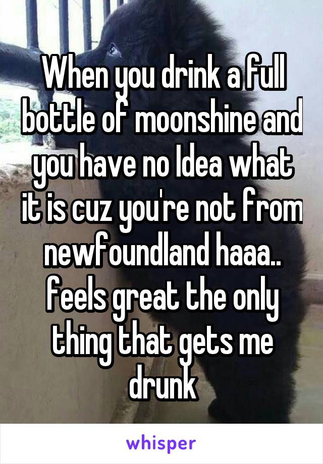 When you drink a full bottle of moonshine and you have no Idea what it is cuz you're not from newfoundland haaa.. feels great the only thing that gets me drunk