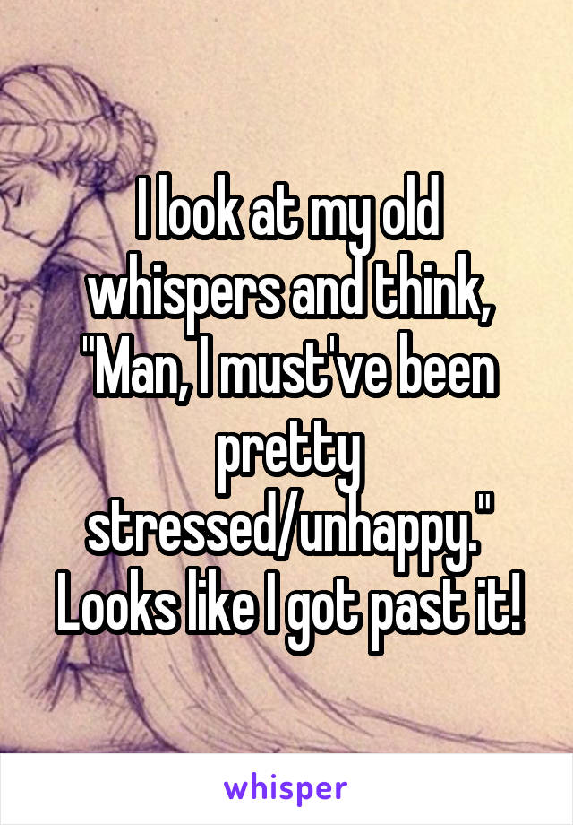 """I look at my old whispers and think, """"Man, I must've been pretty stressed/unhappy."""" Looks like I got past it!"""