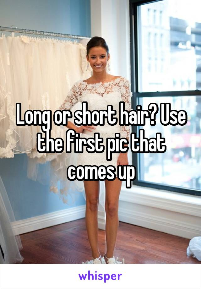 Long or short hair? Use the first pic that comes up