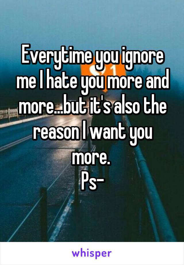 Everytime you ignore me I hate you more and more...but it's also the reason I want you more.  Ps-