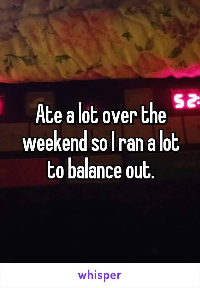 Ate a lot over the weekend so I ran a lot to balance out.