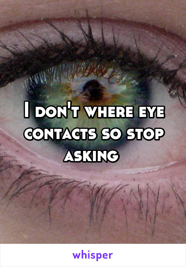 I don't where eye contacts so stop asking