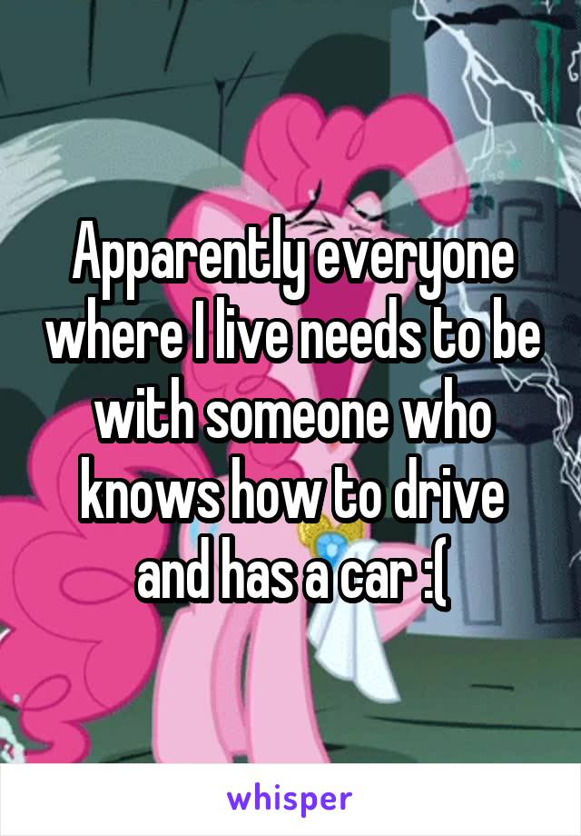 Apparently everyone where I live needs to be with someone who knows how to drive and has a car :(