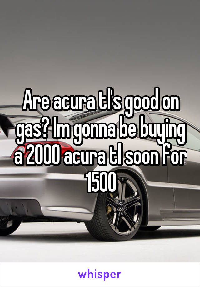 Are acura tl's good on gas? Im gonna be buying a 2000 acura tl soon for 1500