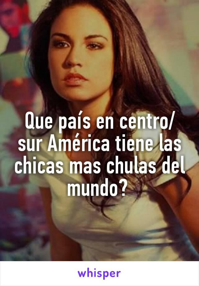 Que país en centro/sur América tiene las chicas mas chulas del mundo?