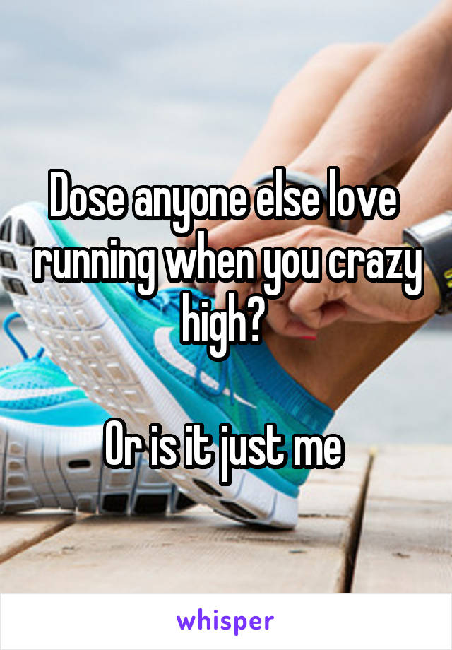 Dose anyone else love  running when you crazy high?   Or is it just me