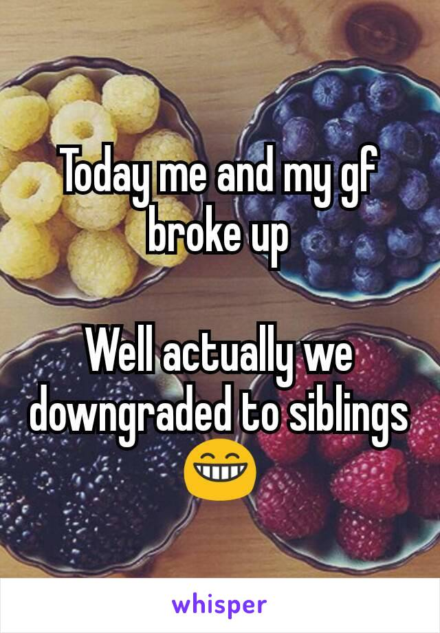 Today me and my gf broke up  Well actually we downgraded to siblings 😁
