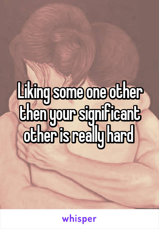 Liking some one other then your significant other is really hard