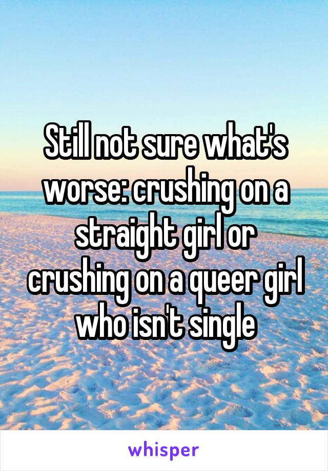 Still not sure what's worse: crushing on a straight girl or crushing on a queer girl who isn't single