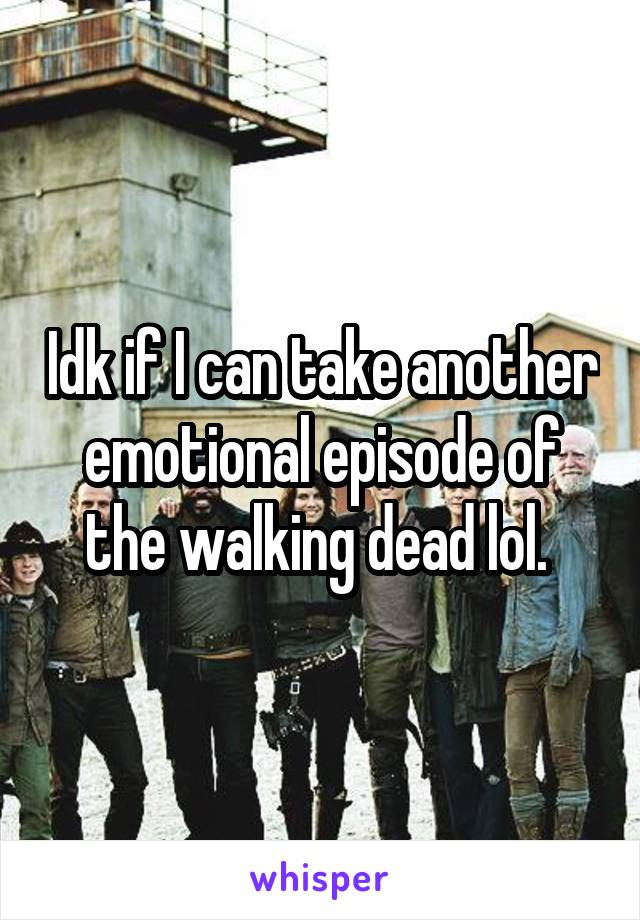 Idk if I can take another emotional episode of the walking dead lol.