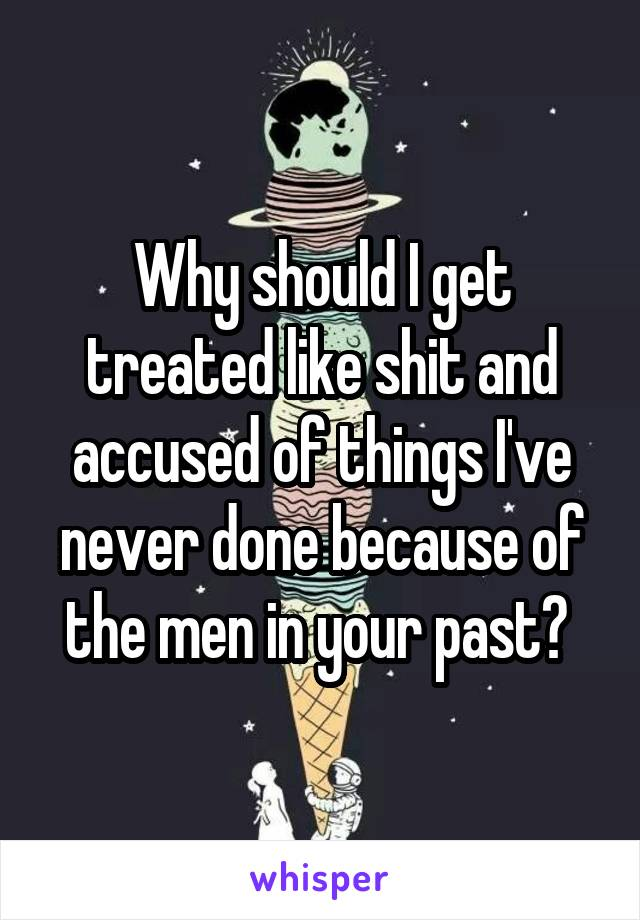 Why should I get treated like shit and accused of things I've never done because of the men in your past?