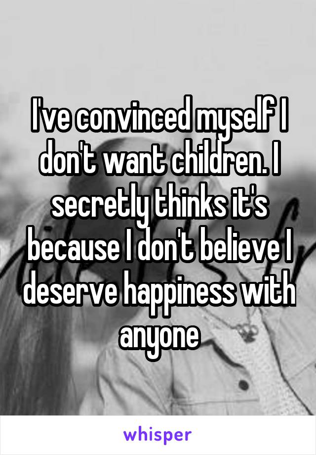 I've convinced myself I don't want children. I secretly thinks it's because I don't believe I deserve happiness with anyone
