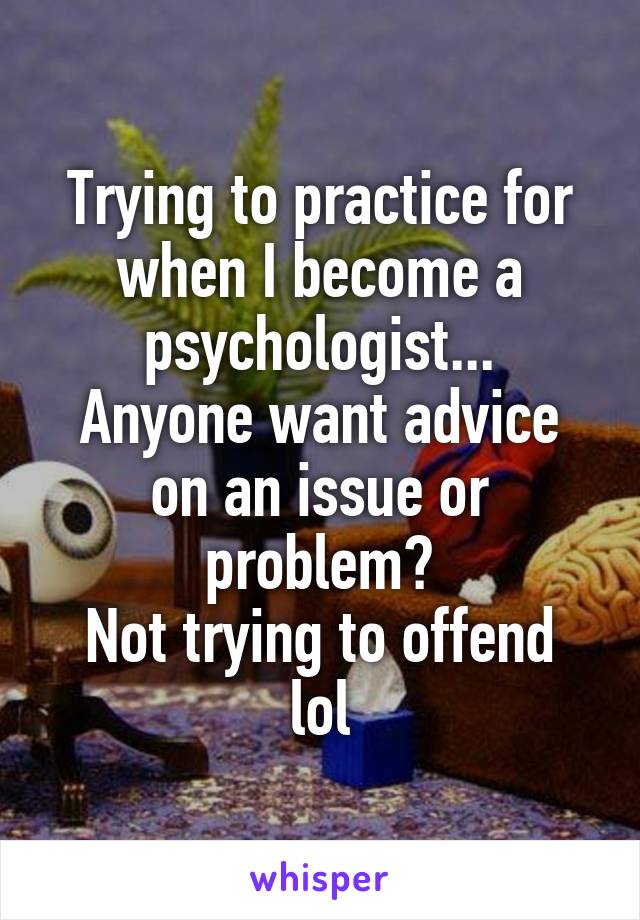 Trying to practice for when I become a psychologist... Anyone want advice on an issue or problem? Not trying to offend lol