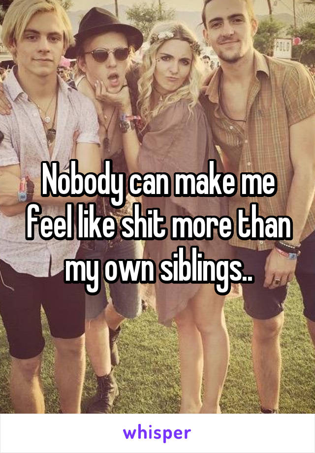 Nobody can make me feel like shit more than my own siblings..