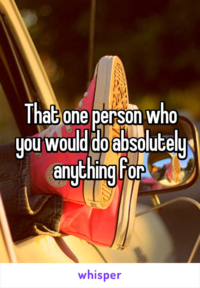 That one person who you would do absolutely anything for