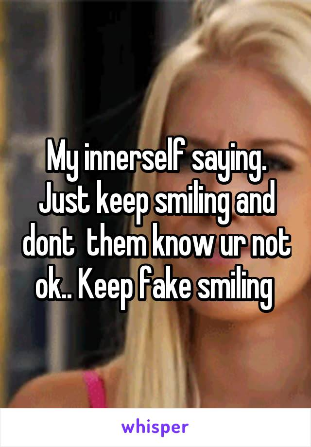 My innerself saying. Just keep smiling and dont  them know ur not ok.. Keep fake smiling