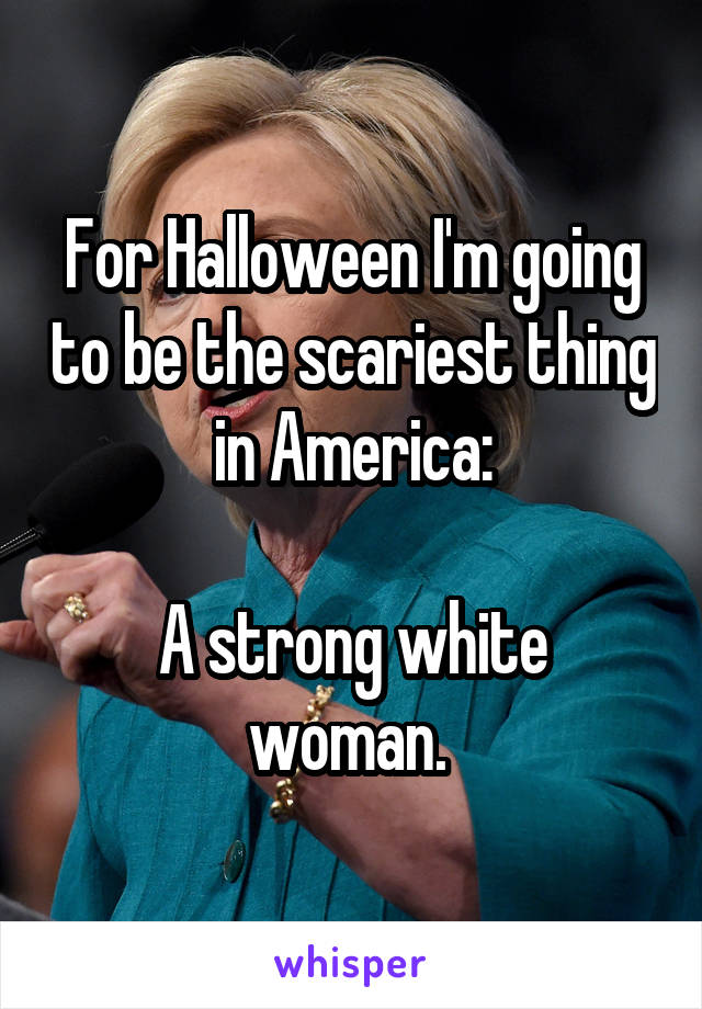 For Halloween I'm going to be the scariest thing in America:  A strong white woman.