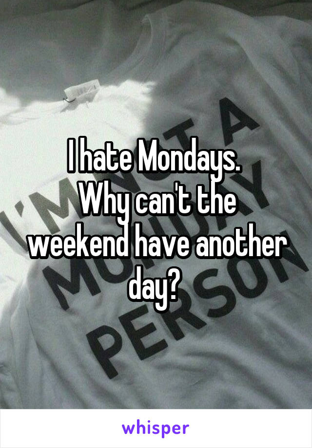 I hate Mondays.  Why can't the weekend have another day?