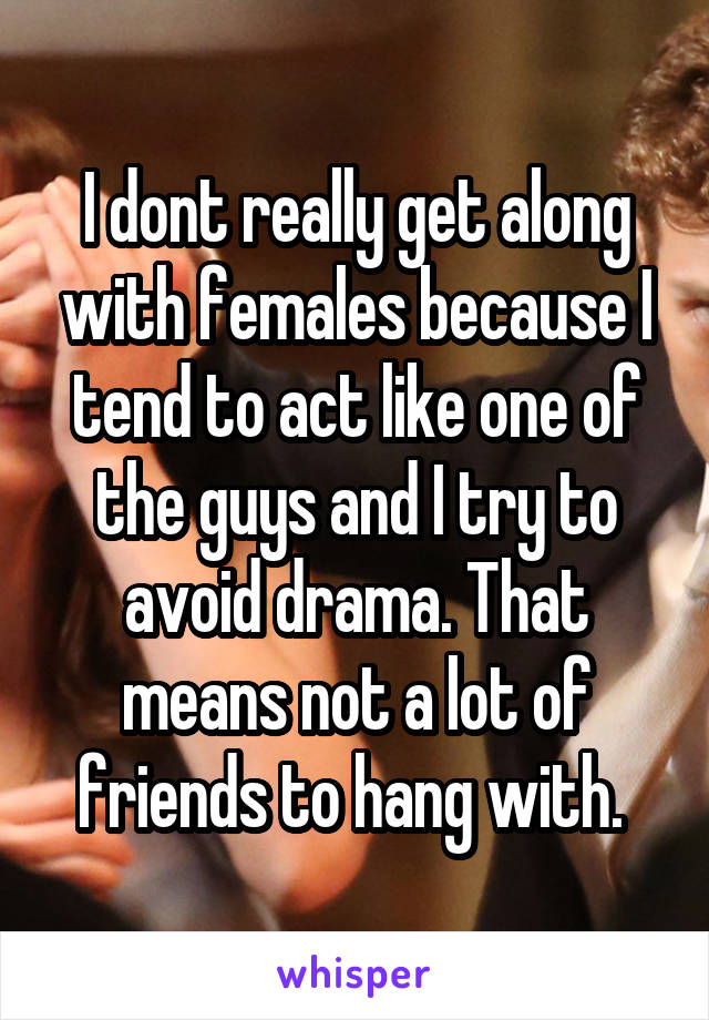 I dont really get along with females because I tend to act like one of the guys and I try to avoid drama. That means not a lot of friends to hang with.
