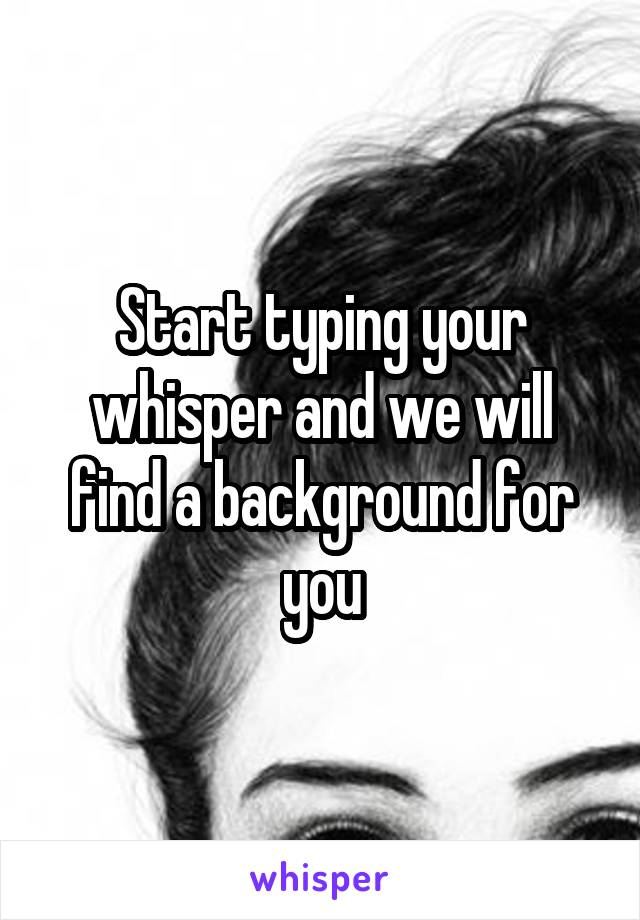 Start typing your whisper and we will find a background for you