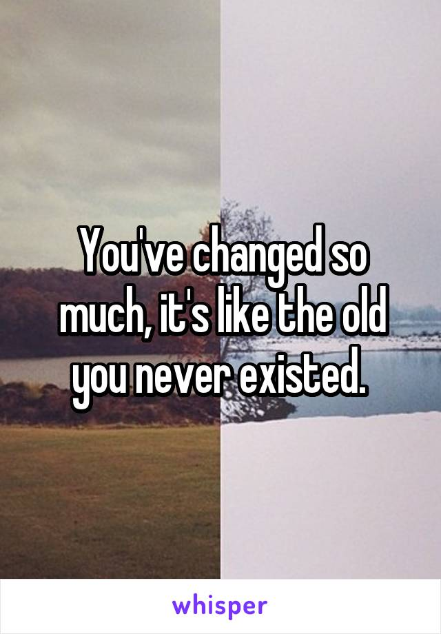 You've changed so much, it's like the old you never existed.