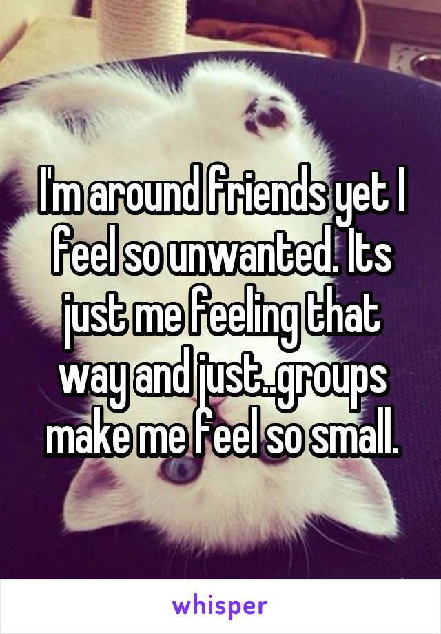 I'm around friends yet I feel so unwanted. Its just me feeling that way and just..groups make me feel so small.