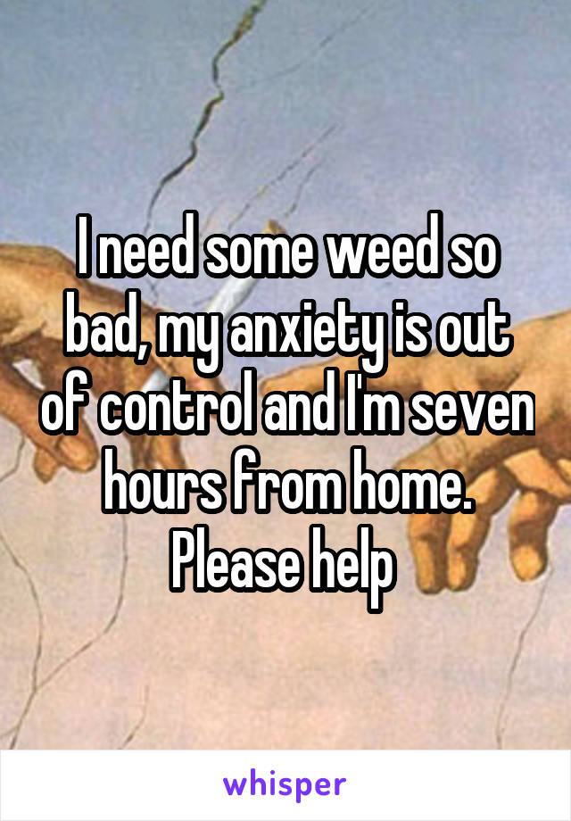 I need some weed so bad, my anxiety is out of control and I'm seven hours from home. Please help