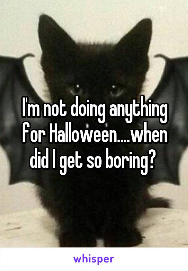 I'm not doing anything for Halloween....when did I get so boring?