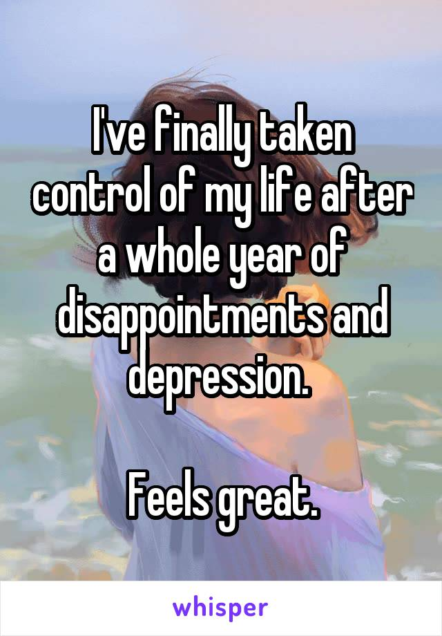 I've finally taken control of my life after a whole year of disappointments and depression.   Feels great.