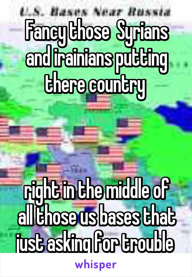 Fancy those  Syrians and irainians putting there country     right in the middle of all those us bases that just asking for trouble