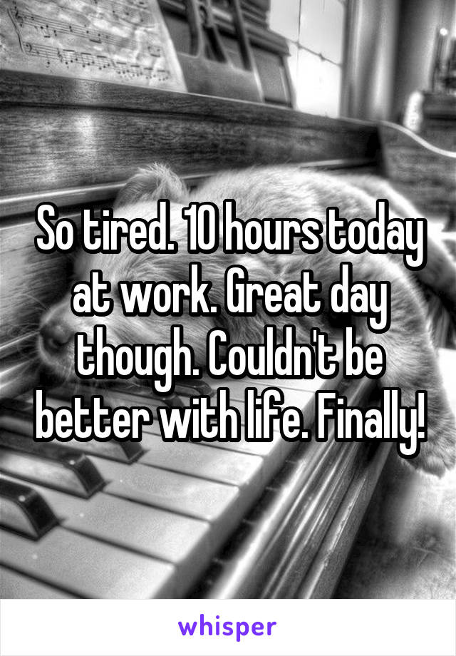 So tired. 10 hours today at work. Great day though. Couldn't be better with life. Finally!