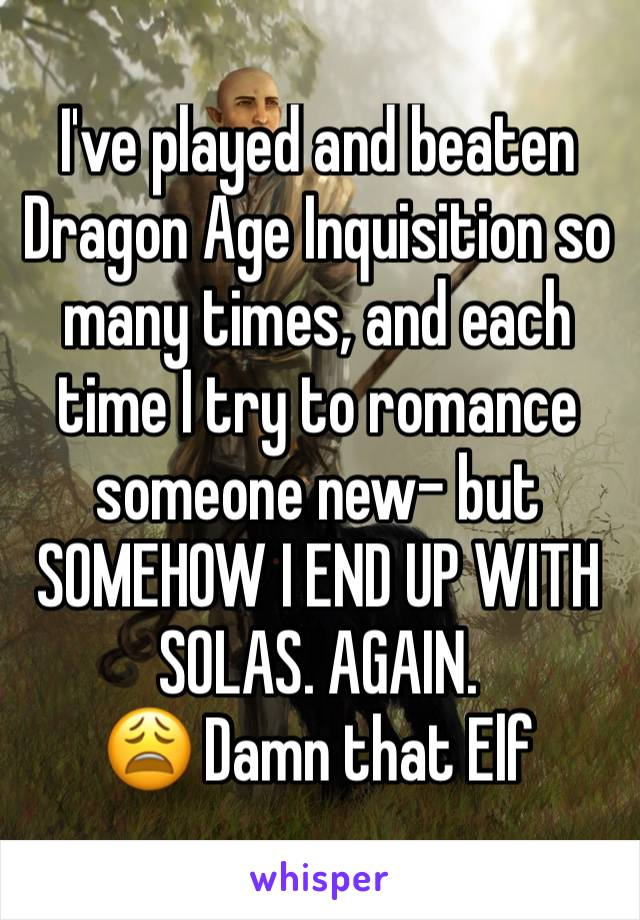 I've played and beaten Dragon Age Inquisition so many times, and each time I try to romance someone new- but SOMEHOW I END UP WITH SOLAS. AGAIN.  😩 Damn that Elf