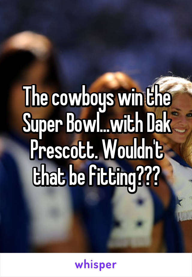 The cowboys win the Super Bowl...with Dak Prescott. Wouldn't that be fitting???