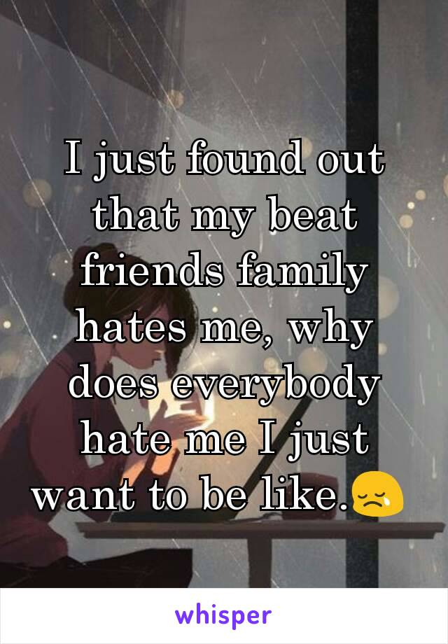 I just found out that my beat friends family hates me, why does everybody hate me I just want to be like.😢