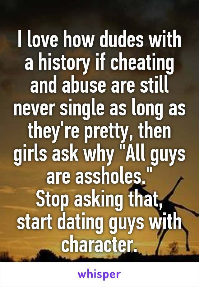 """I love how dudes with a history if cheating and abuse are still never single as long as they're pretty, then girls ask why """"All guys are assholes."""" Stop asking that, start dating guys with character."""