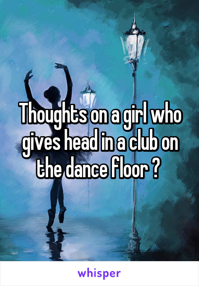 Thoughts on a girl who gives head in a club on the dance floor ?