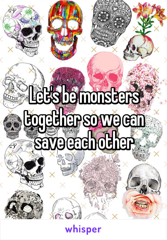 Let's be monsters together so we can save each other