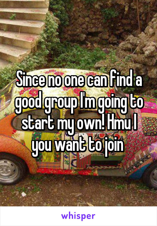 Since no one can find a good group I'm going to start my own! Hmu I you want to join