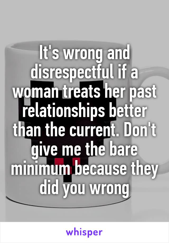 It's wrong and disrespectful if a woman treats her past relationships better than the current. Don't give me the bare minimum because they did you wrong