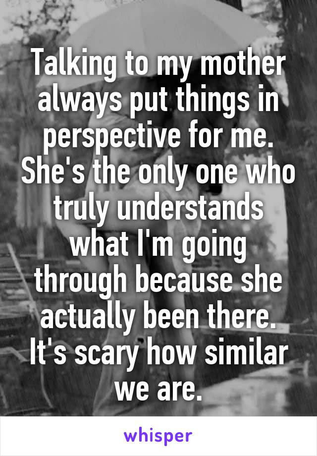 Talking to my mother always put things in perspective for me. She's the only one who truly understands what I'm going through because she actually been there. It's scary how similar we are.