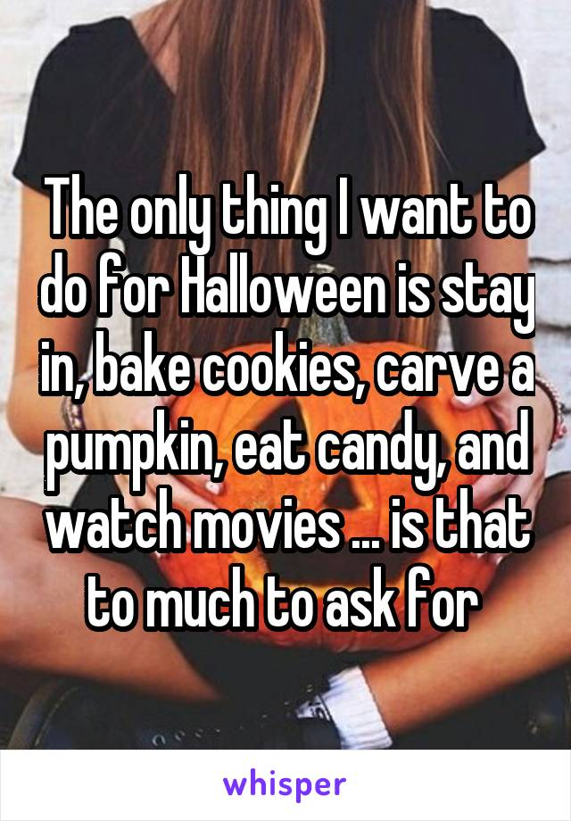 The only thing I want to do for Halloween is stay in, bake cookies, carve a pumpkin, eat candy, and watch movies ... is that to much to ask for