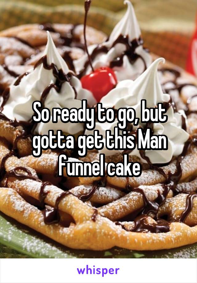 So ready to go, but gotta get this Man funnel cake