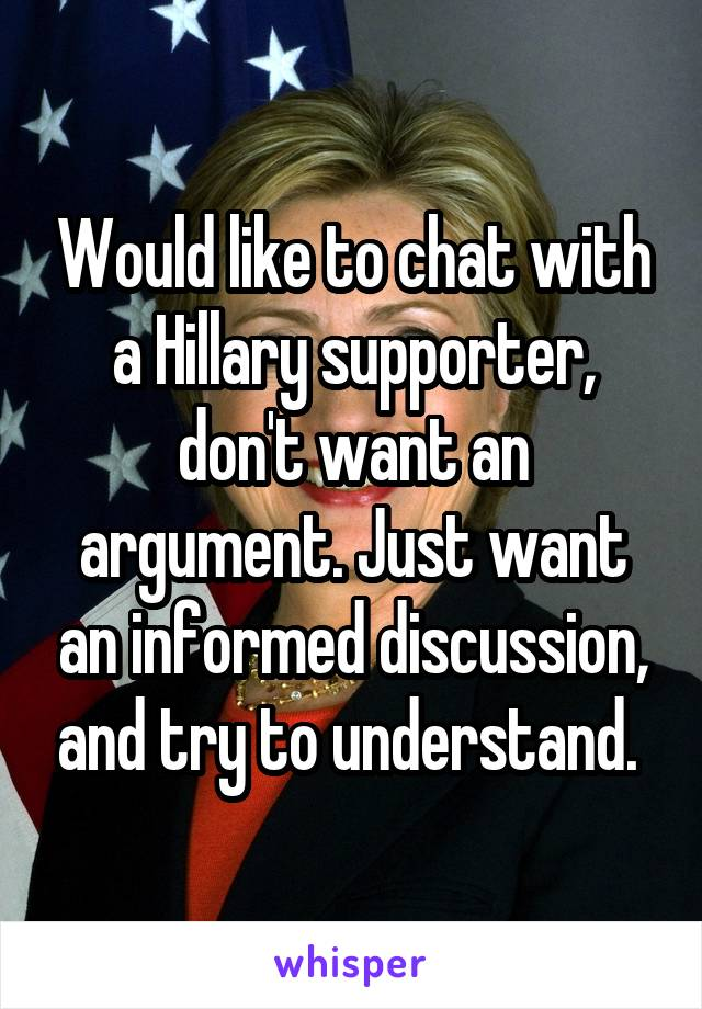 Would like to chat with a Hillary supporter, don't want an argument. Just want an informed discussion, and try to understand.