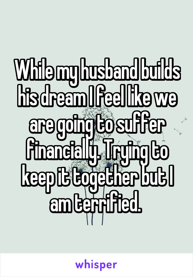 While my husband builds his dream I feel like we are going to suffer financially. Trying to keep it together but I am terrified.